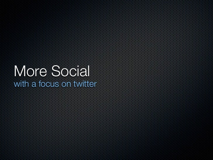 More Socialwith a focus on twitter