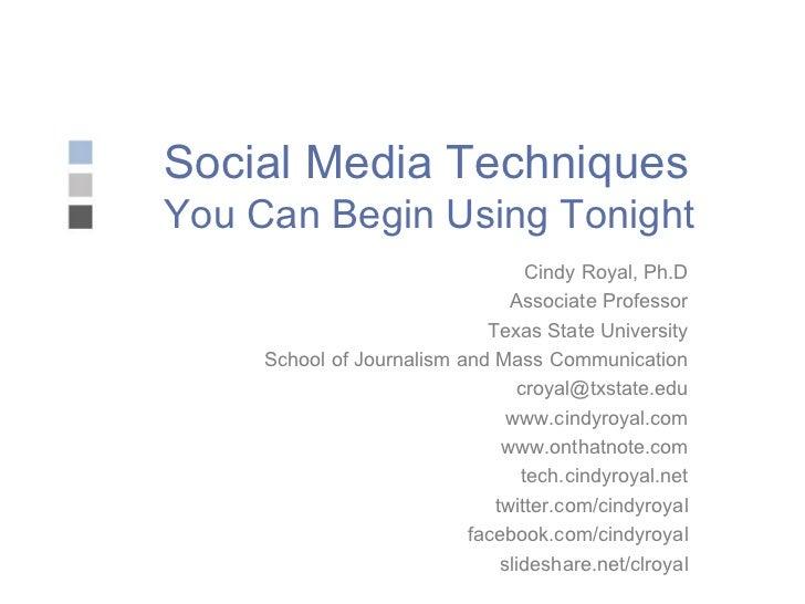 Social Media Techniques You Can Begin Using Tonight Cindy Royal, Ph.D Associate Professor Texas State University School of...