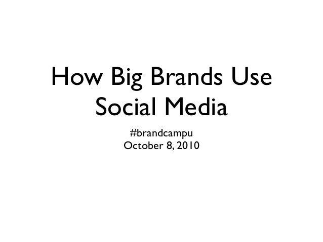 How Big Brands Use Social Media #brandcampu October 8, 2010