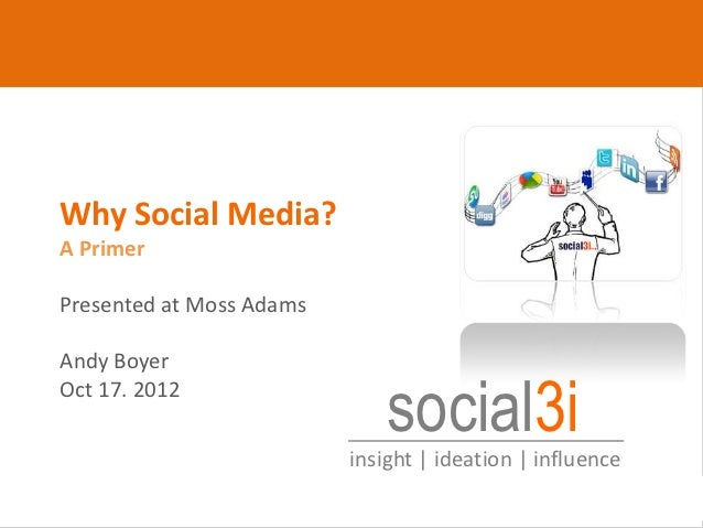 Why Social Media?      A Primer      Presented at Moss Adams      Andy Boyer      Oct 17. 2012                            ...