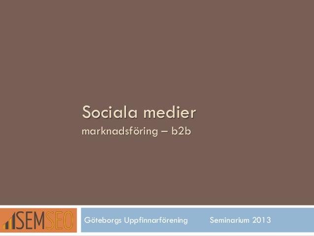 Sociala medier marknadsföring – b2b  Göteborgs Uppfinnarförening  Seminarium 2013
