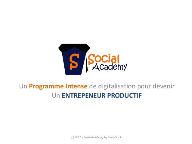Un Programme Intense de digitalisation pour devenir  Un ENTREPENEUR PRODUCTIF  (c) 2014 ‐SocialAcademy by SocialSpot