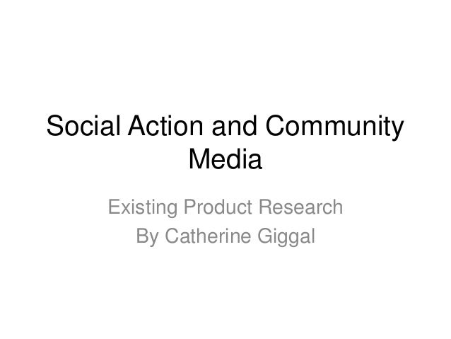 Social Action and Community Media Existing Product Research By Catherine Giggal