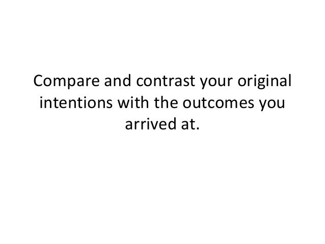 Compare and contrast your original intentions with the outcomes you arrived at.
