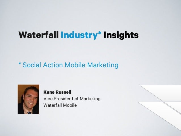 Waterfall Industry* Insights * Social Action Mobile Marketing  Kane Russell Vice President of Marketing Waterfall Mobile