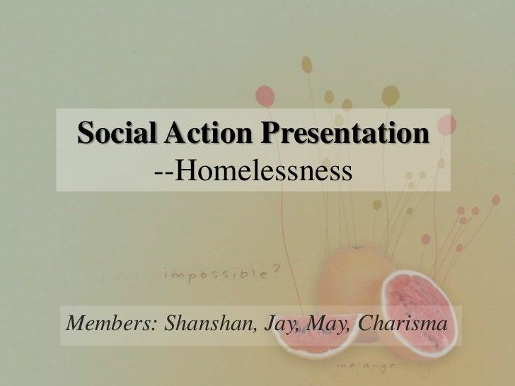 Social Action Presentation       --HomelessnessMembers: Shanshan, Jay, May, Charisma