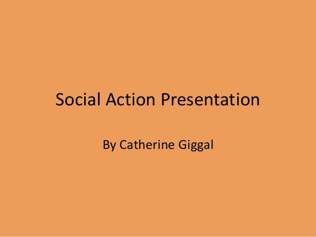 Social Action Presentation By Catherine Giggal