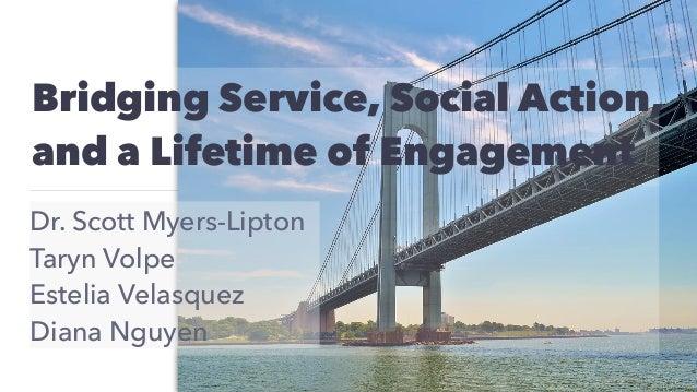 Bridging Service, Social Action, and a Lifetime of Engagement Dr. Scott Myers-Lipton Taryn Volpe Estelia Velasquez Diana N...