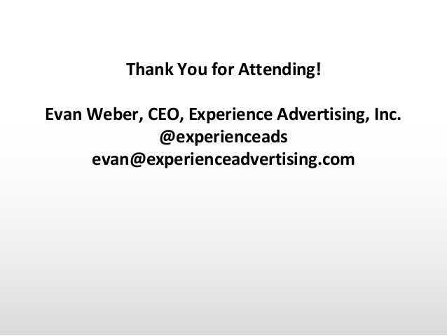 Thank You for Attending! Evan Weber, CEO, Experience Advertising, Inc. @experienceads evan@experienceadvertising.com