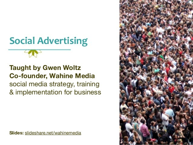 Social  Advertising   Taught by Gwen Woltz Co-founder, Wahine Media social media strategy, training   & implementation...