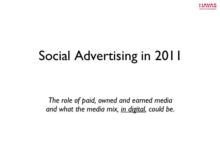 Social Advertising in 2011 <ul><li>The role of paid, owned and earned media and what the media mix,  in digital , could be...
