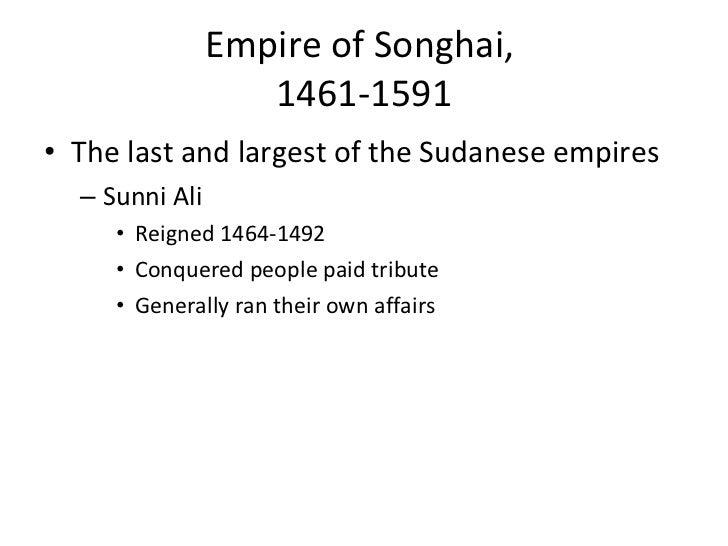 Empire of Songhai,  1461-1591 <ul><li>The last and largest of the Sudanese empires </li></ul><ul><ul><li>Sunni Ali  </li><...
