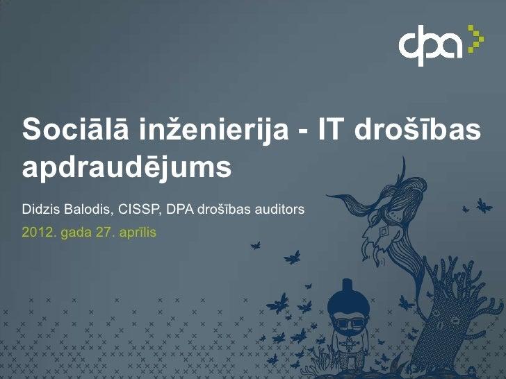 Sociālā inženierija - IT drošībasapdraudējumsDidzis Balodis, CISSP, DPA drošības auditors2012. gada 27. aprīlis