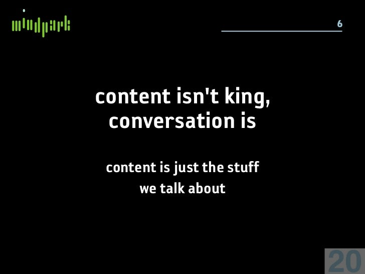 6     content isn't king,  conversation is  content is just the stuff       we talk about