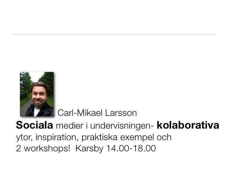 Carl-Mikael LarssonSociala medier i undervisningen- kolaborativaytor, inspiration, praktiska exempel och2 workshops! Karsb...