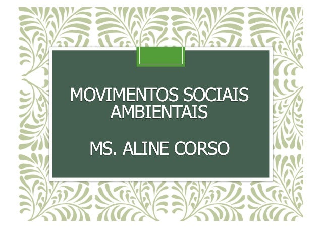 MOVIMENTOS SOCIAIS AMBIENTAIS MS. ALINE CORSO MOVIMENTOS SOCIAIS AMBIENTAIS MS. ALINE CORSO