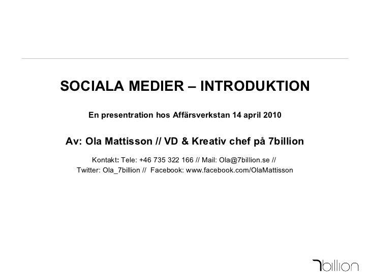 SOCIALA MEDIER – INTRODUKTION En presentration hos Affärsverkstan 14 april 2010 Av: Ola Mattisson // VD & Kreativ chef på ...
