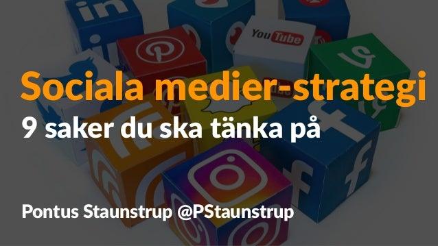 Sociala medier-strategi Pontus Staunstrup @PStaunstrup 9 saker du ska tänka på