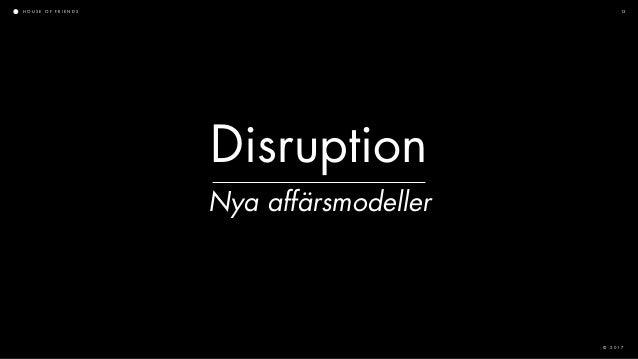 H O U S E O F F R I E N D S © 2 0 1 7 13 Disruption Nya affärsmodeller