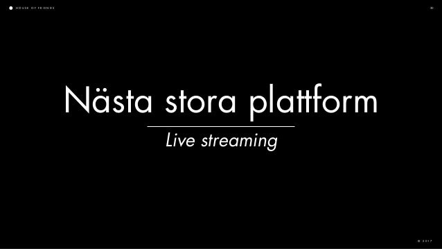 H O U S E O F F R I E N D S © 2 0 1 7 30 Nästa stora plattform Live streaming