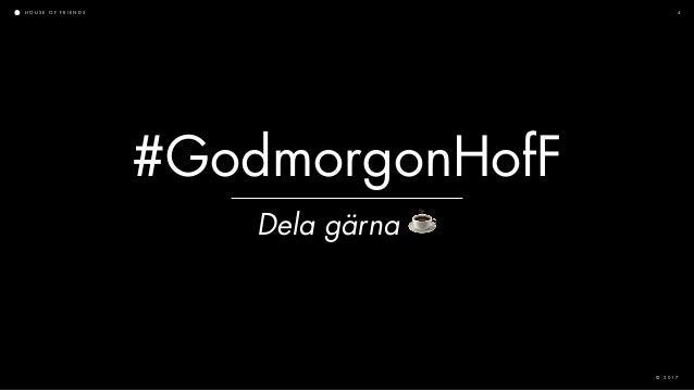 H O U S E O F F R I E N D S © 2 0 1 7 4 Dela gärna ☕ #GodmorgonHofF