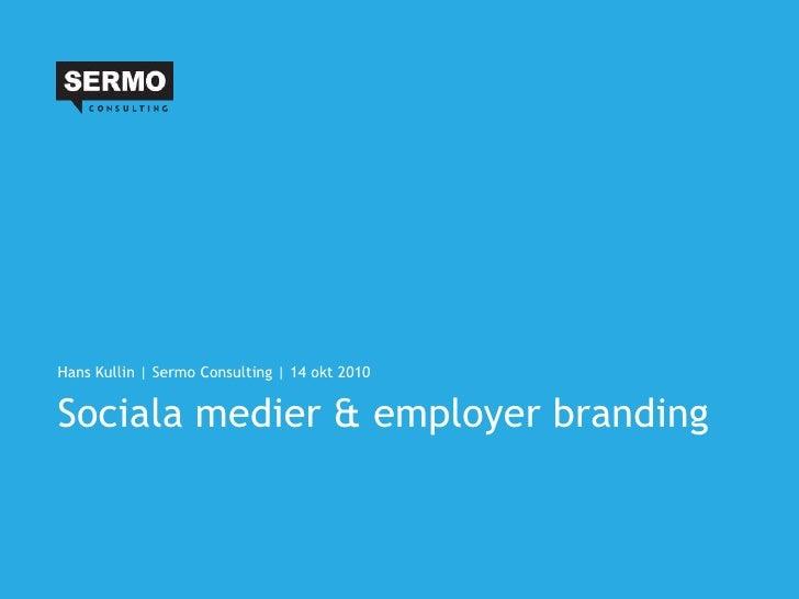 Hans Kullin | Sermo Consulting | 14 okt 2010   Sociala medier & employer branding
