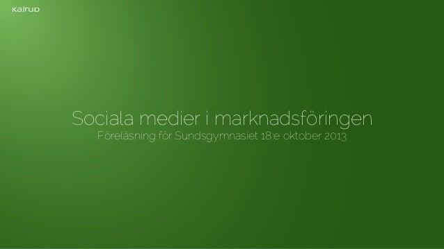 Sociala medier i marknadsföringen Föreläsning för Sundsgymnasiet 18:e oktober 2013