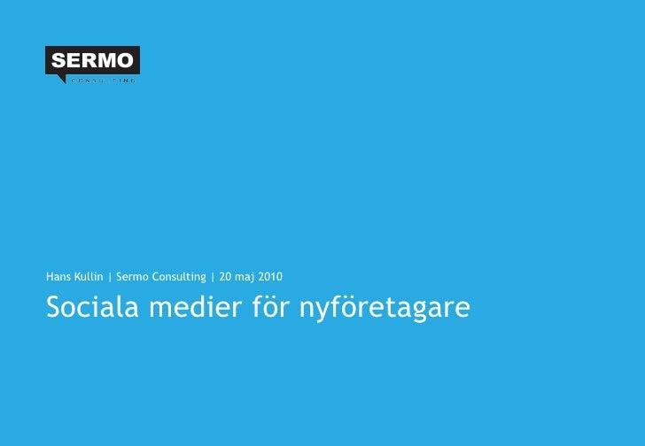 Sociala medier för nyföretagare <ul><li>Hans Kullin | Sermo Consulting | 20 maj 2010 </li></ul>