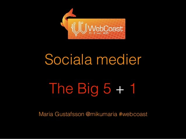Sociala medier ! The Big 5 + 1 Maria Gustafsson @mikumaria #webcoast