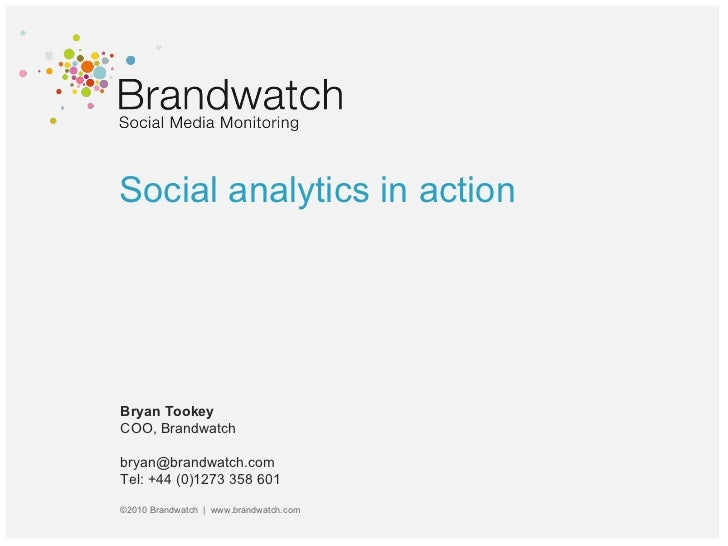 Social analytics in action Bryan Tookey COO, Brandwatch bryan@brandwatch.com  Tel: +44 (0)1273 358 601 ©2010 Brandwatch  |...