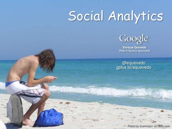 Social Analytics           Enrique Quevedo         Web Analytics Specialist           @equevedo        gplus.to/equevedo  ...