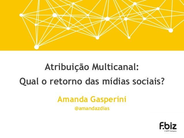 Atribuição Multicanal: Qual o retorno das mídias sociais? Amanda Gasperini @amandazdias
