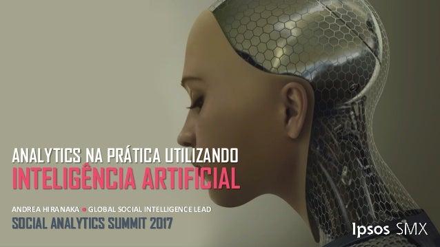 ANDREA HIRANAKA ● GLOBAL SOCIAL INTELLIGENCE LEAD SOCIAL ANALYTICS SUMMIT 2017 ANALYTICS NA PRÁTICA UTILIZANDO INTELIGÊNCI...