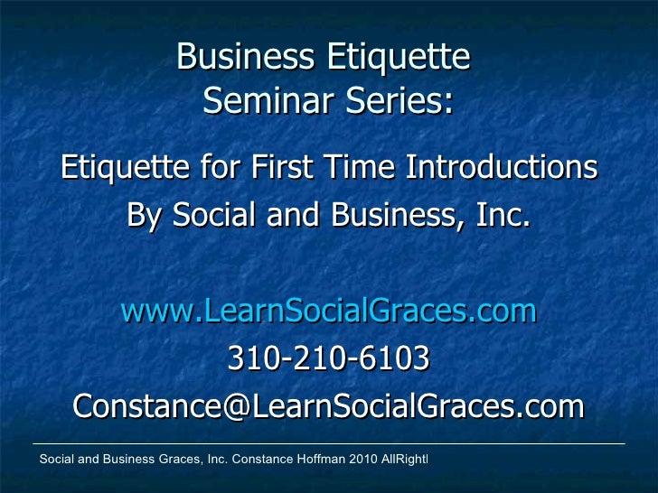 Business Etiquette  Seminar Series: <ul><li>Etiquette for First Time Introductions </li></ul><ul><li>By Social and Busines...
