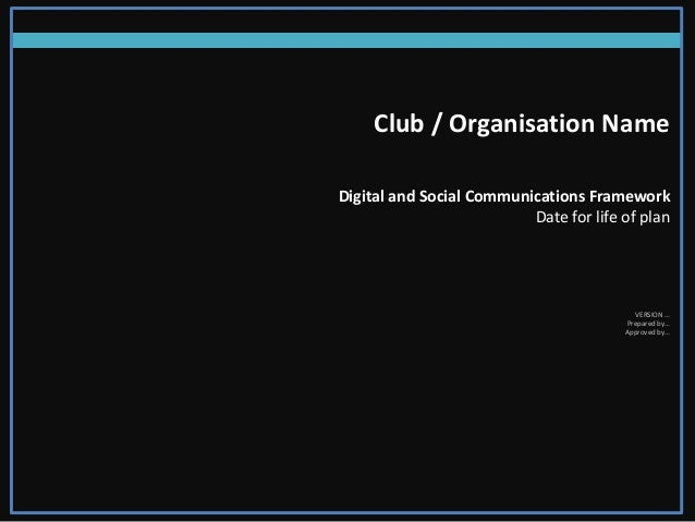 Club / Organisation Name Digital and Social Communications Framework Date for life of plan VERSION … Prepared by… Approved...