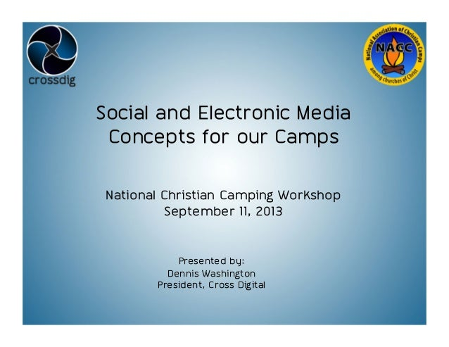 Social and Electronic Media Concepts for our Camps National Christian Camping Workshop September 11, 2013 Presented by: De...