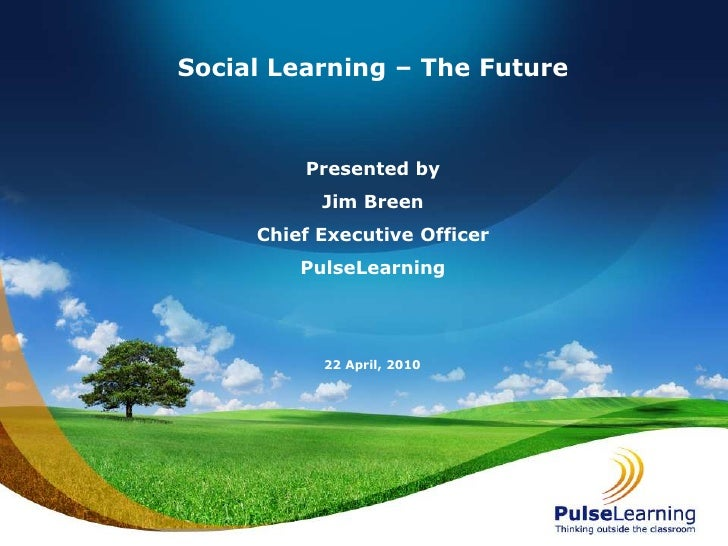 Social Learning – The Future<br />Presented by<br />Jim Breen<br />Chief Executive Officer<br />PulseLearning<br />21 Apri...