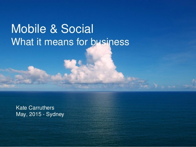 Mobile & Social What it means for business Kate Carruthers May, 2015 - Sydney