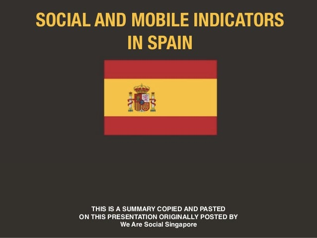 SOCIAL AND MOBILE INDICATORS  IN SPAIN  THIS IS A SUMMARY COPIED AND PASTED  ON THIS PRESENTATION ORIGINALLY POSTED BY  We...