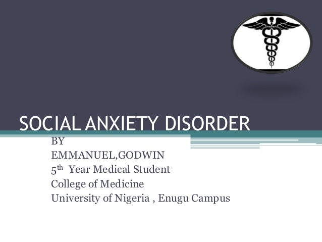 SOCIAL ANXIETY DISORDER BY EMMANUEL,GODWIN 5th Year Medical Student College of Medicine University of Nigeria , Enugu Camp...