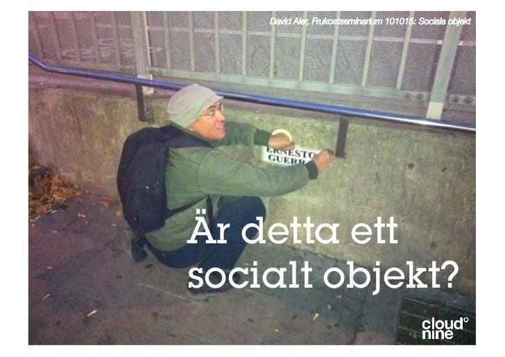 David Aler, Frukostseminarium 101015: Sociala objekt     Är detta ett socialt objekt?