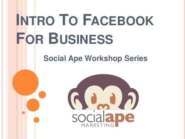 INTRO TO FACEBOOKFOR BUSINESSSocial Ape Workshop Series