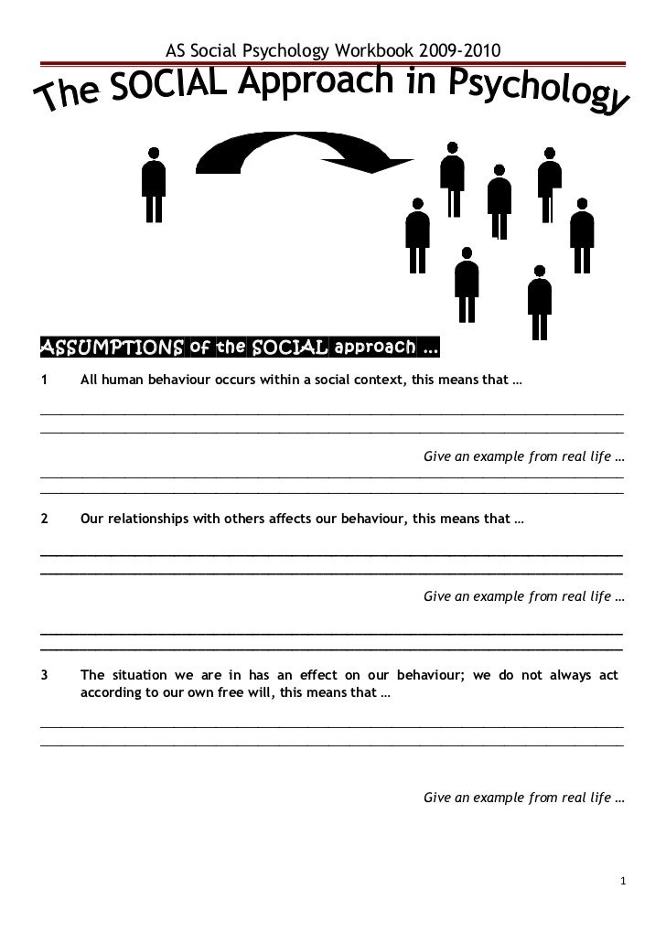 AS Social Psychology Workbook 2009-2010ASSUMPTIONS of the SOCIAL approach …1    All human behaviour occurs within a social...