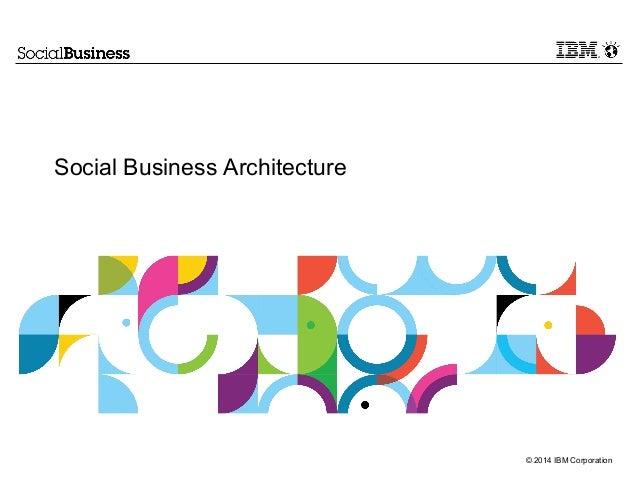 © 2014 IBM Corporation  Social Business Architecture