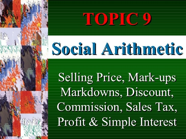 Social Arithmetic Selling Price, Mark-ups Markdowns, Discount, Commission, Sales Tax, Profit & Simple Interest TOPIC 9