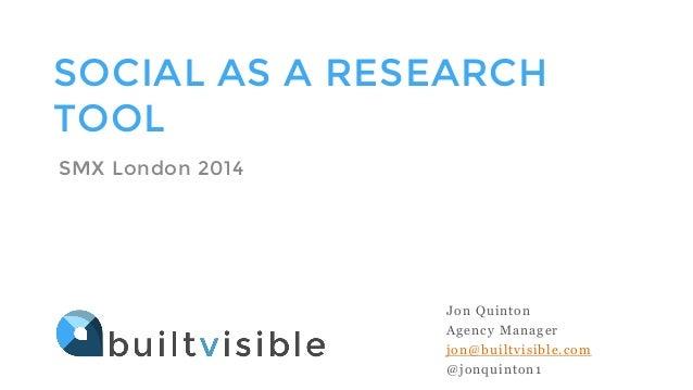 SOCIAL AS A RESEARCH TOOL SMX London 2014 Jon Quinton Agency Manager jon@builtvisible.com @jonquinton1