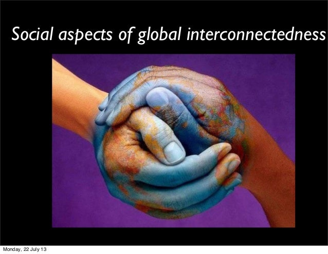 Social aspects of global interconnectedness Monday, 22 July 13