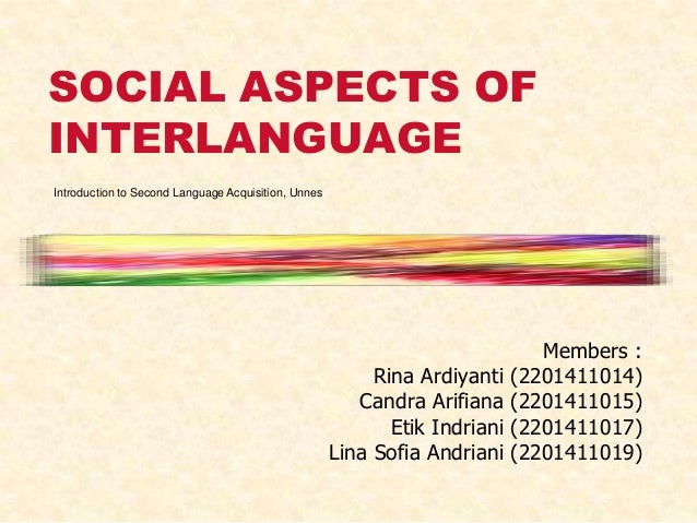 SOCIAL ASPECTS OF INTERLANGUAGE Introduction to Second Language Acquisition, Unnes  Rina Ardiyanti Candra Arifiana Etik In...
