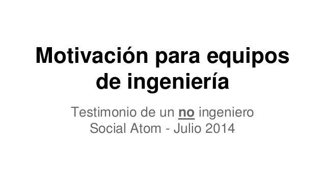 Motivación para equipos de ingeniería Testimonio de un no ingeniero Social Atom - Julio 2014