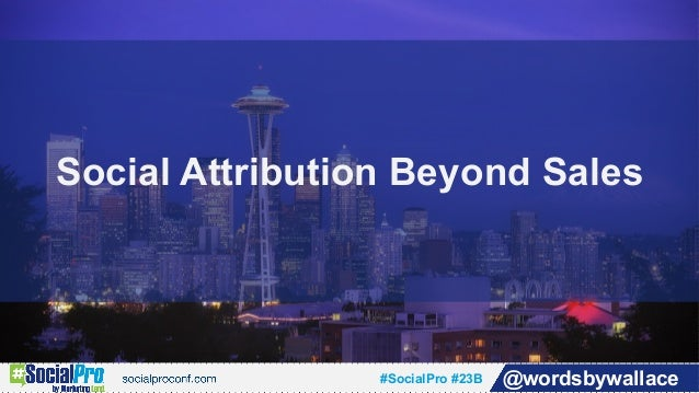 #SocialPro #23B @wordsbywallace Social Attribution Beyond Sales